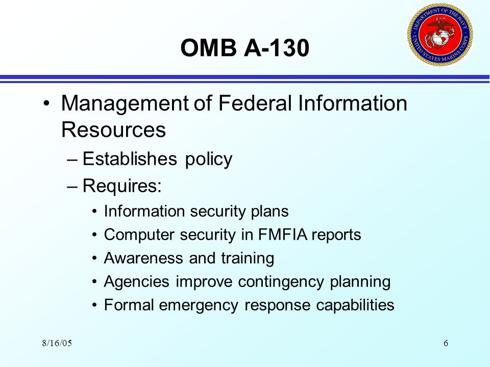 8/16/056 OMB A-130 Management of Federal Information Resources –Establishes policy –Requires: Information security plans Computer security in FMFIA reports Awareness and training Agencies improve contingency planning Formal emergency response capabilities