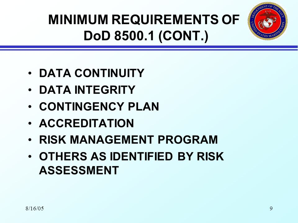 8/16/059 MINIMUM REQUIREMENTS OF DoD 8500.1 (CONT.) DATA CONTINUITY DATA INTEGRITY CONTINGENCY PLAN ACCREDITATION RISK MANAGEMENT PROGRAM OTHERS AS IDENTIFIED BY RISK ASSESSMENT