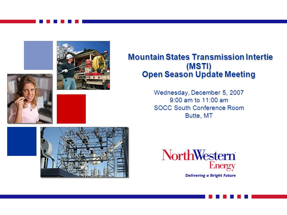 Mountain States Transmission Intertie (MSTI) Open Season Update Meeting Mountain States Transmission Intertie (MSTI) Open Season Update Meeting Wednesday, December 5, 2007 9:00 am to 11:00 am SOCC South Conference Room Butte, MT