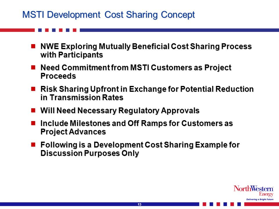13 MSTI Development Cost Sharing Concept NWE Exploring Mutually Beneficial Cost Sharing Process with Participants NWE Exploring Mutually Beneficial Cost Sharing Process with Participants Need Commitment from MSTI Customers as Project Proceeds Need Commitment from MSTI Customers as Project Proceeds Risk Sharing Upfront in Exchange for Potential Reduction in Transmission Rates Risk Sharing Upfront in Exchange for Potential Reduction in Transmission Rates Will Need Necessary Regulatory Approvals Will Need Necessary Regulatory Approvals Include Milestones and Off Ramps for Customers as Project Advances Include Milestones and Off Ramps for Customers as Project Advances Following is a Development Cost Sharing Example for Discussion Purposes Only Following is a Development Cost Sharing Example for Discussion Purposes Only