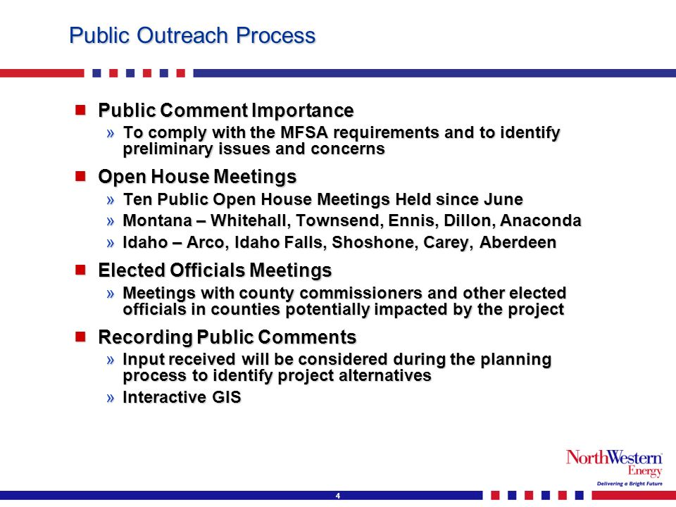 4 Public Outreach Process Public Comment Importance Public Comment Importance »To comply with the MFSA requirements and to identify preliminary issues and concerns Open House Meetings Open House Meetings »Ten Public Open House Meetings Held since June »Montana – Whitehall, Townsend, Ennis, Dillon, Anaconda »Idaho – Arco, Idaho Falls, Shoshone, Carey, Aberdeen Elected Officials Meetings Elected Officials Meetings »Meetings with county commissioners and other elected officials in counties potentially impacted by the project Recording Public Comments Recording Public Comments »Input received will be considered during the planning process to identify project alternatives »Interactive GIS