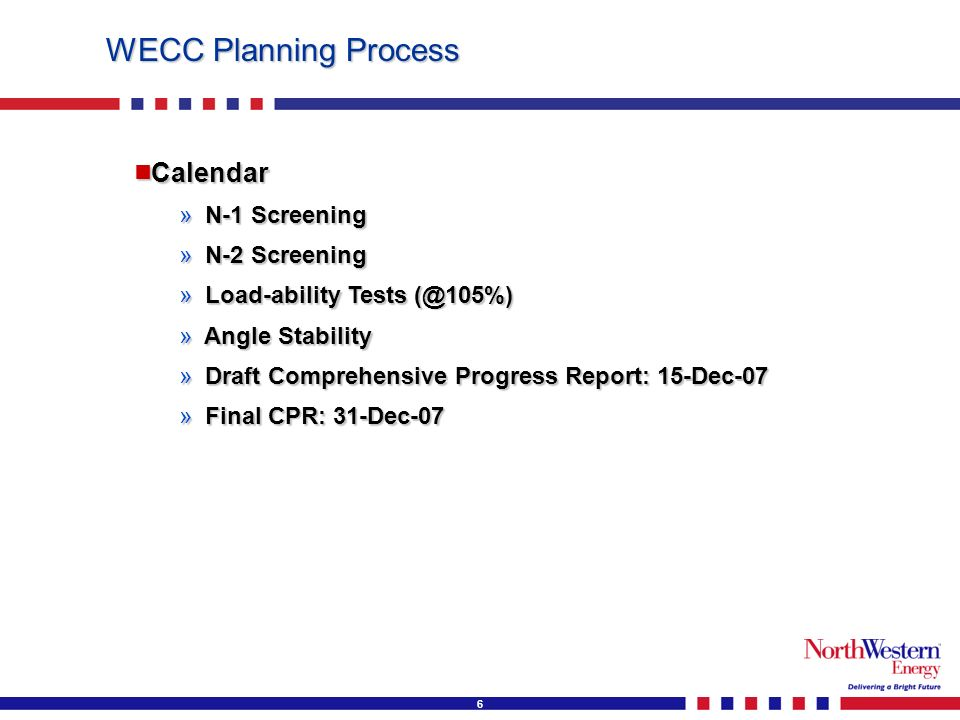 6 WECC Planning Process Calendar Calendar » N-1 Screening » N-2 Screening » Load-ability Tests (@105%) » Angle Stability » Draft Comprehensive Progress Report: 15-Dec-07 » Final CPR: 31-Dec-07