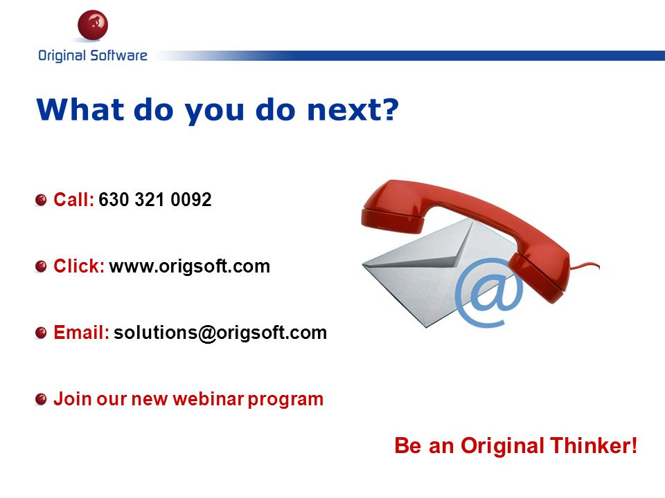 Call: 630 321 0092 Click: www.origsoft.com Email: solutions@origsoft.com Join our new webinar program What do you do next? Be an Original Thinker!