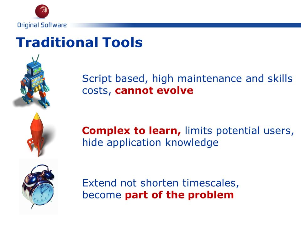Traditional Tools 6 Complex to learn, limits potential users, hide application knowledge Script based, high maintenance and skills costs, cannot evolv