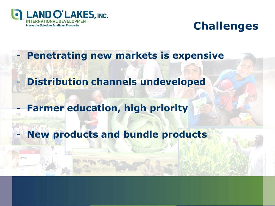 Challenges -Penetrating new markets is expensive -Distribution channels undeveloped -Farmer education, high priority -New products and bundle products