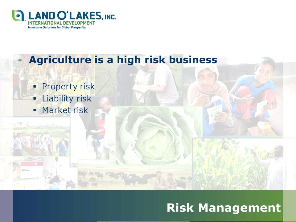 Risk Management -Agriculture is a high risk business Property risk Liability risk Market risk