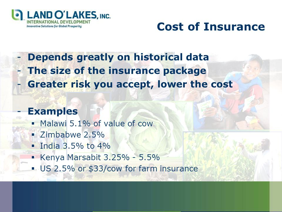 Cost of Insurance -Depends greatly on historical data -The size of the insurance package -Greater risk you accept, lower the cost -Examples Malawi 5.1% of value of cow Zimbabwe 2.5% India 3.5% to 4% Kenya Marsabit 3.25% - 5.5% US 2.5% or $33/cow for farm insurance