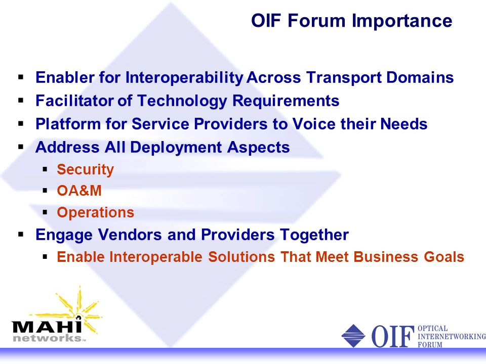 OIF Forum Importance Enabler for Interoperability Across Transport Domains Facilitator of Technology Requirements Platform for Service Providers to Voice their Needs Address All Deployment Aspects Security OA&M Operations Engage Vendors and Providers Together Enable Interoperable Solutions That Meet Business Goals