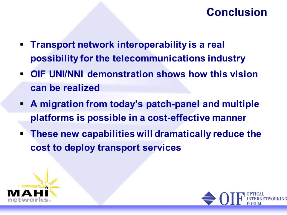 Conclusion Transport network interoperability is a real possibility for the telecommunications industry OIF UNI/NNI demonstration shows how this vision can be realized A migration from todays patch-panel and multiple platforms is possible in a cost-effective manner These new capabilities will dramatically reduce the cost to deploy transport services