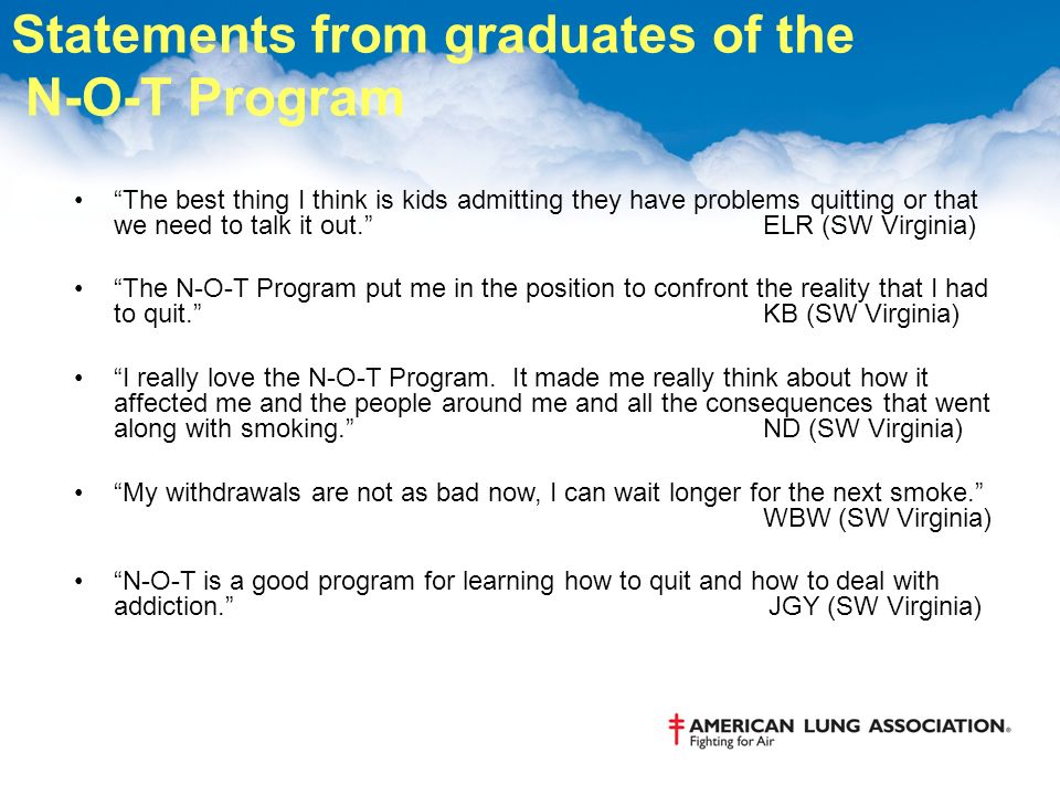 Statements from graduates of the N-O-T Program The best thing I think is kids admitting they have problems quitting or that we need to talk it out.ELR (SW Virginia) The N-O-T Program put me in the position to confront the reality that I had to quit.KB (SW Virginia) I really love the N-O-T Program.