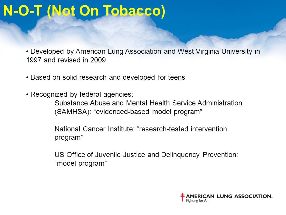 Developed by American Lung Association and West Virginia University in 1997 and revised in 2009 Based on solid research and developed for teens Recognized by federal agencies: Substance Abuse and Mental Health Service Administration (SAMHSA): evidenced-based model program National Cancer Institute: research-tested intervention program US Office of Juvenile Justice and Delinquency Prevention: model program N-O-T (Not On Tobacco)