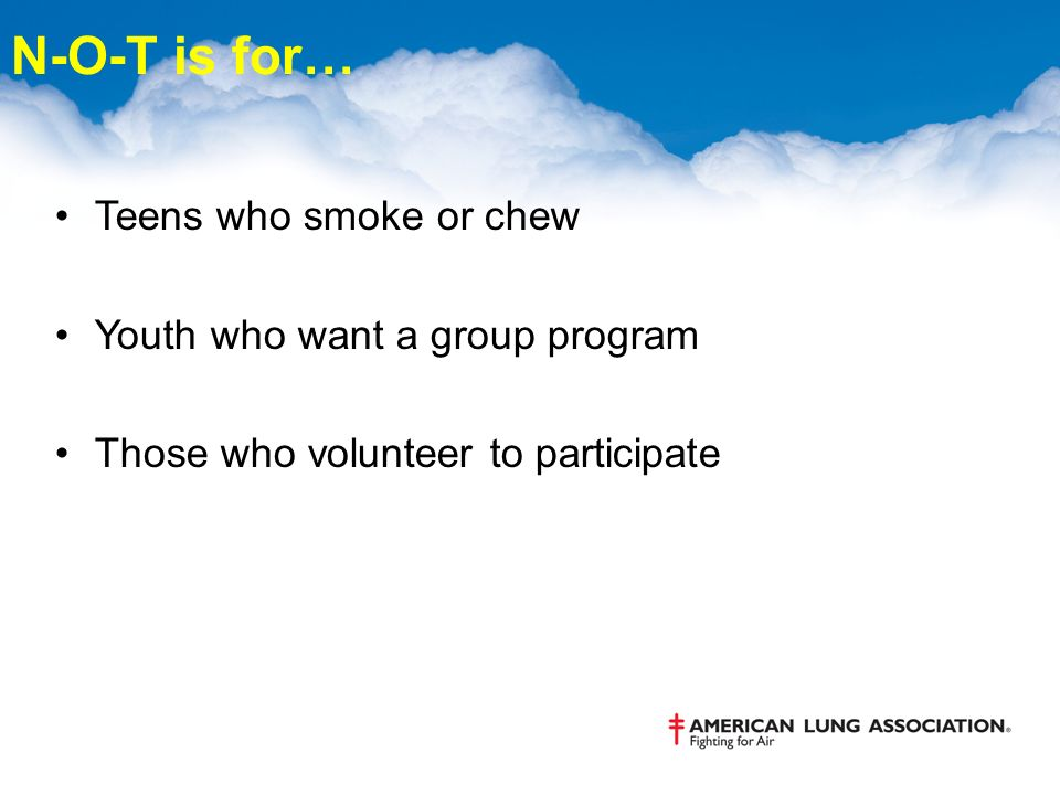 N-O-T is for… Teens who smoke or chew Youth who want a group program Those who volunteer to participate