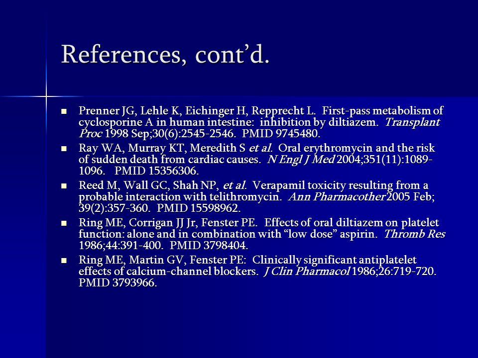 References, contd. Kothari J, Nash M, Zaltzman J, Ramesh Prasad GV. Diltiazem use in tacrolimus-treated renal patients. J Clin Pharm Ther. 2004 Oct;29