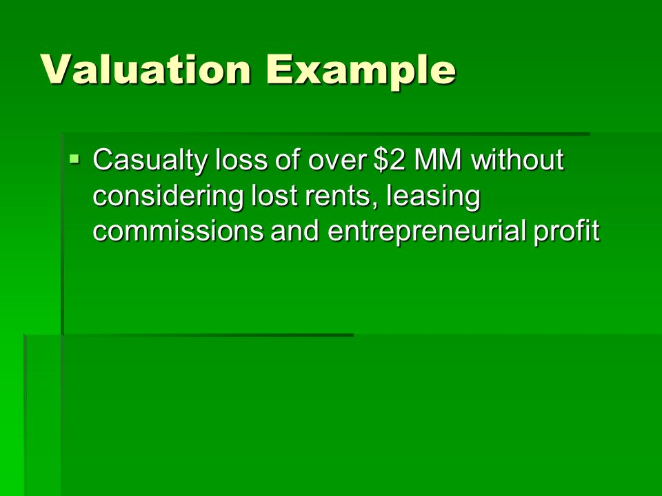 Valuation Example Casualty loss of over $2 MM without considering lost rents, leasing commissions and entrepreneurial profit Casualty loss of over $2