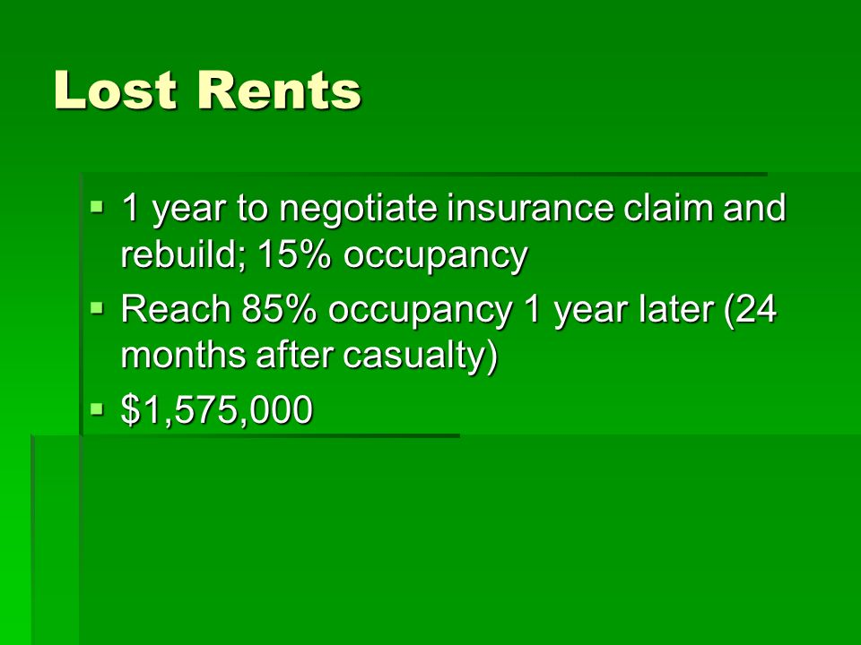 Lost Rents 1 year to negotiate insurance claim and rebuild; 15% occupancy 1 year to negotiate insurance claim and rebuild; 15% occupancy Reach 85% occ