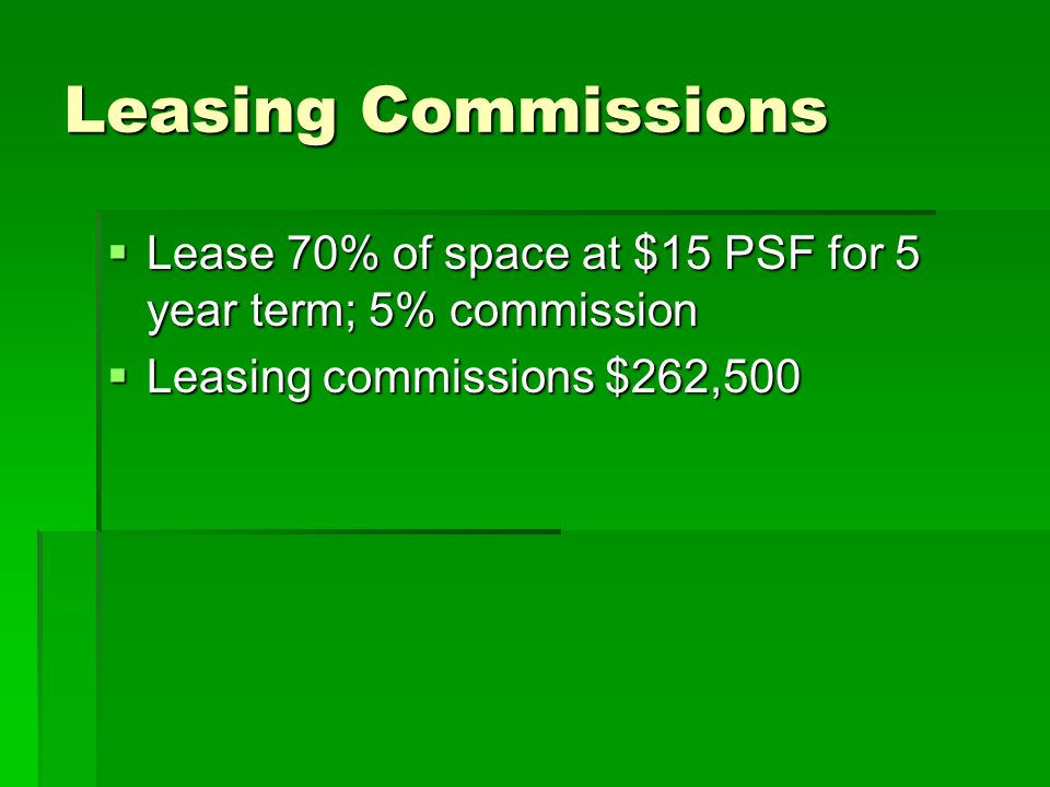 Leasing Commissions Lease 70% of space at $15 PSF for 5 year term; 5% commission Lease 70% of space at $15 PSF for 5 year term; 5% commission Leasing commissions $262,500 Leasing commissions $262,500