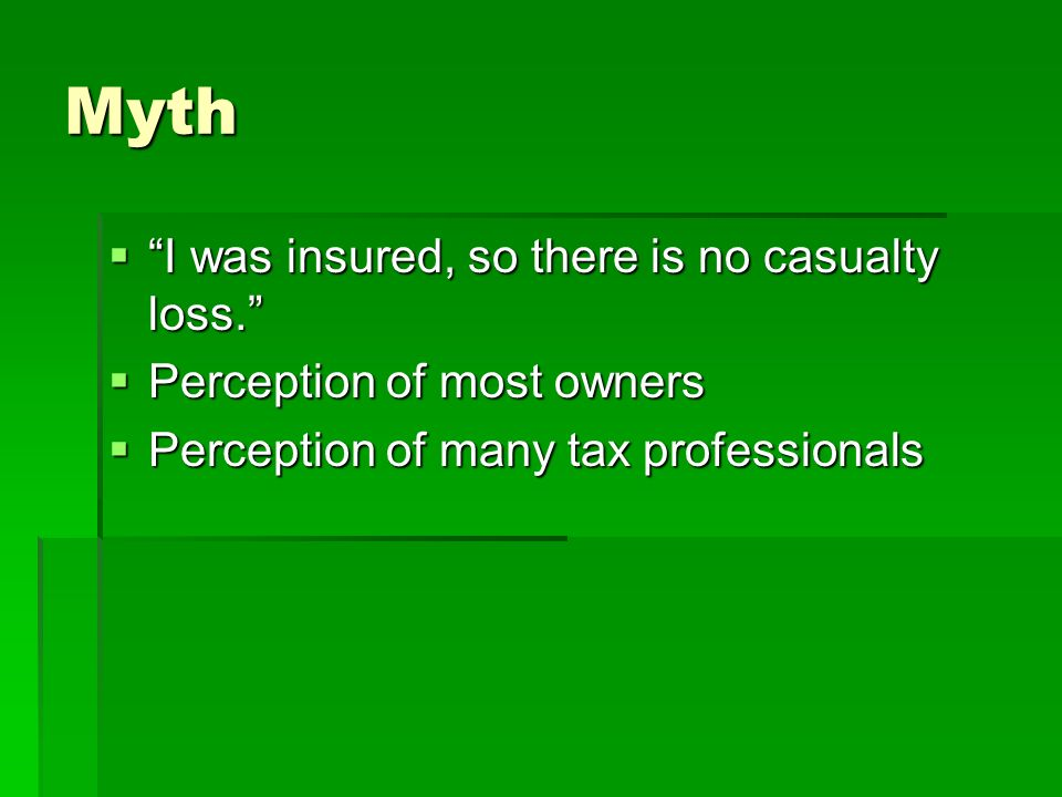 Myth I was insured, so there is no casualty loss. I was insured, so there is no casualty loss.
