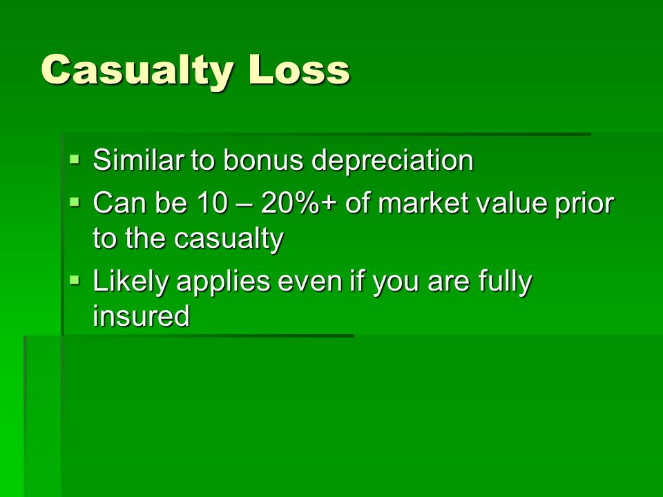 Casualty Loss Similar to bonus depreciation Similar to bonus depreciation Can be 10 – 20%+ of market value prior to the casualty Can be 10 – 20%+ of m