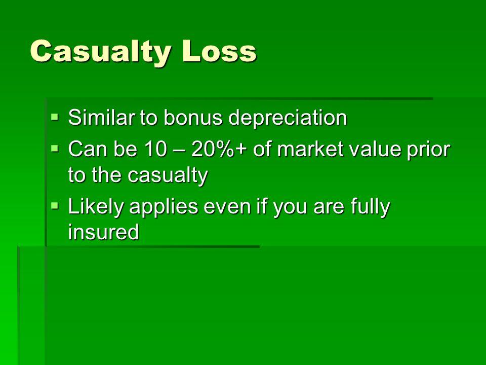Casualty Loss Similar to bonus depreciation Similar to bonus depreciation Can be 10 – 20%+ of market value prior to the casualty Can be 10 – 20%+ of market value prior to the casualty Likely applies even if you are fully insured Likely applies even if you are fully insured