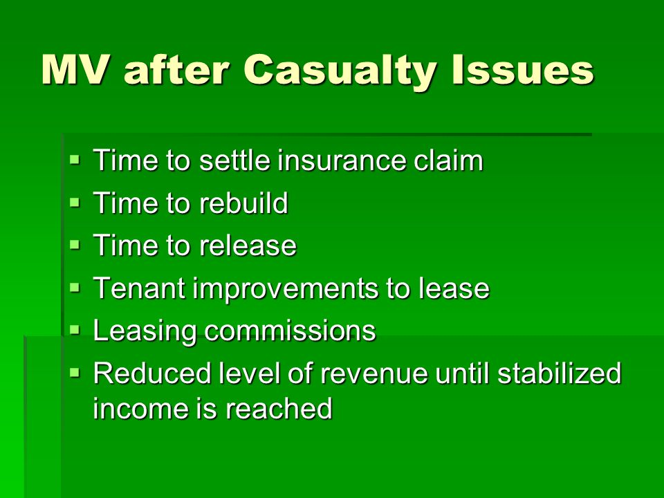 MV after Casualty Issues Time to settle insurance claim Time to settle insurance claim Time to rebuild Time to rebuild Time to release Time to release Tenant improvements to lease Tenant improvements to lease Leasing commissions Leasing commissions Reduced level of revenue until stabilized income is reached Reduced level of revenue until stabilized income is reached