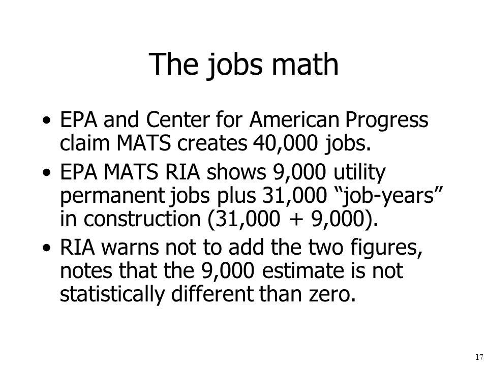 17 The jobs math EPA and Center for American Progress claim MATS creates 40,000 jobs. EPA MATS RIA shows 9,000 utility permanent jobs plus 31,000 job-