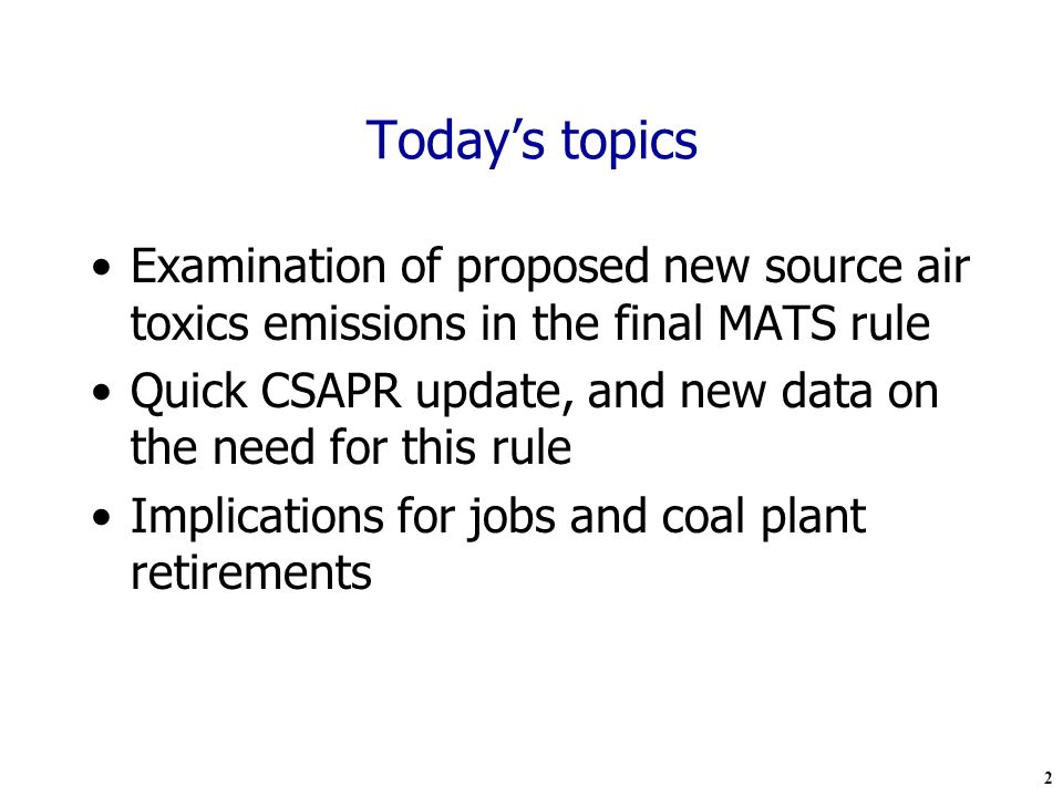 2 Todays topics Examination of proposed new source air toxics emissions in the final MATS rule Quick CSAPR update, and new data on the need for this rule Implications for jobs and coal plant retirements