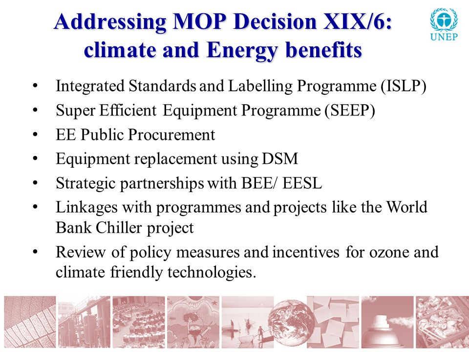 Addressing MOP Decision XIX/6: climate and Energy benefits Integrated Standards and Labelling Programme (ISLP) Super Efficient Equipment Programme (SEEP) EE Public Procurement Equipment replacement using DSM Strategic partnerships with BEE/ EESL Linkages with programmes and projects like the World Bank Chiller project Review of policy measures and incentives for ozone and climate friendly technologies.