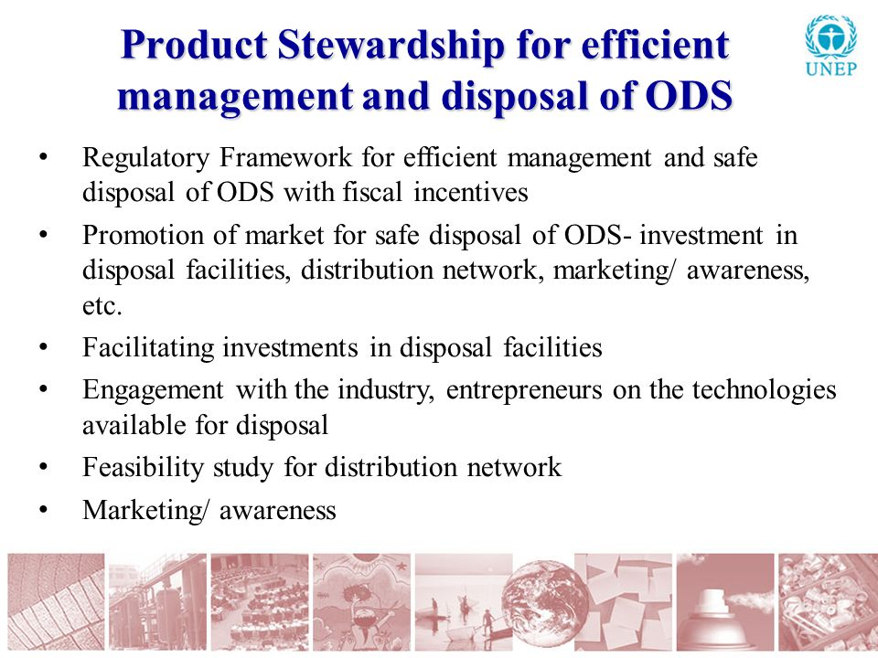 Product Stewardship for efficient management and disposal of ODS Regulatory Framework for efficient management and safe disposal of ODS with fiscal incentives Promotion of market for safe disposal of ODS- investment in disposal facilities, distribution network, marketing/ awareness, etc.