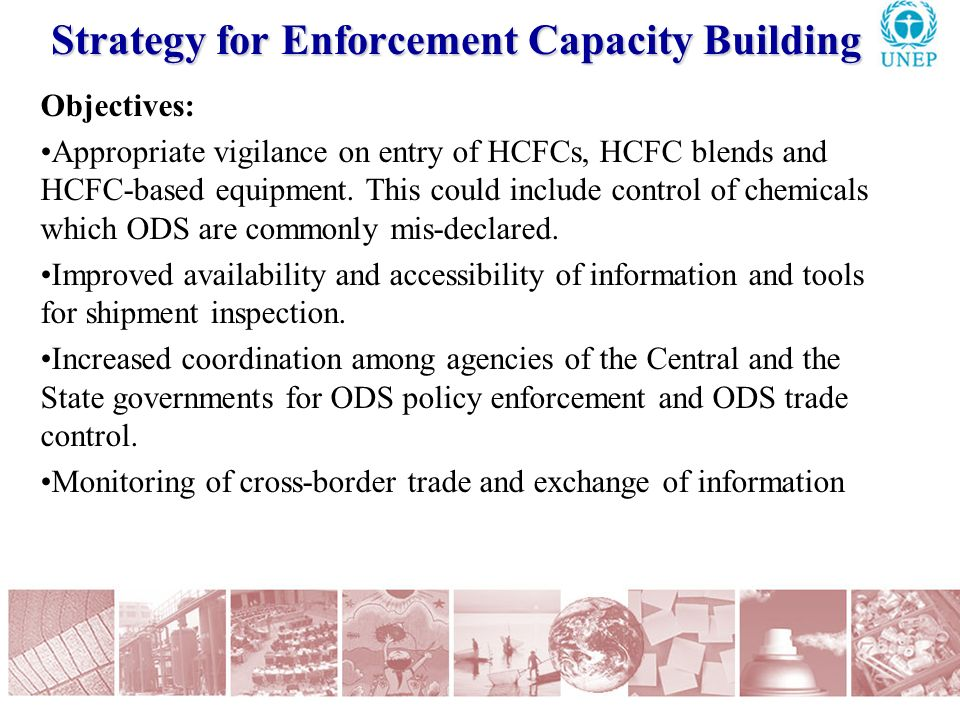 Strategy for Enforcement Capacity Building Objectives: Appropriate vigilance on entry of HCFCs, HCFC blends and HCFC-based equipment.