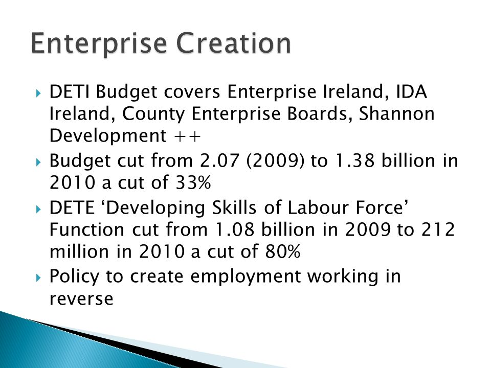 DETI Budget covers Enterprise Ireland, IDA Ireland, County Enterprise Boards, Shannon Development ++ Budget cut from 2.07 (2009) to 1.38 billion in 2010 a cut of 33% DETE Developing Skills of Labour Force Function cut from 1.08 billion in 2009 to 212 million in 2010 a cut of 80% Policy to create employment working in reverse