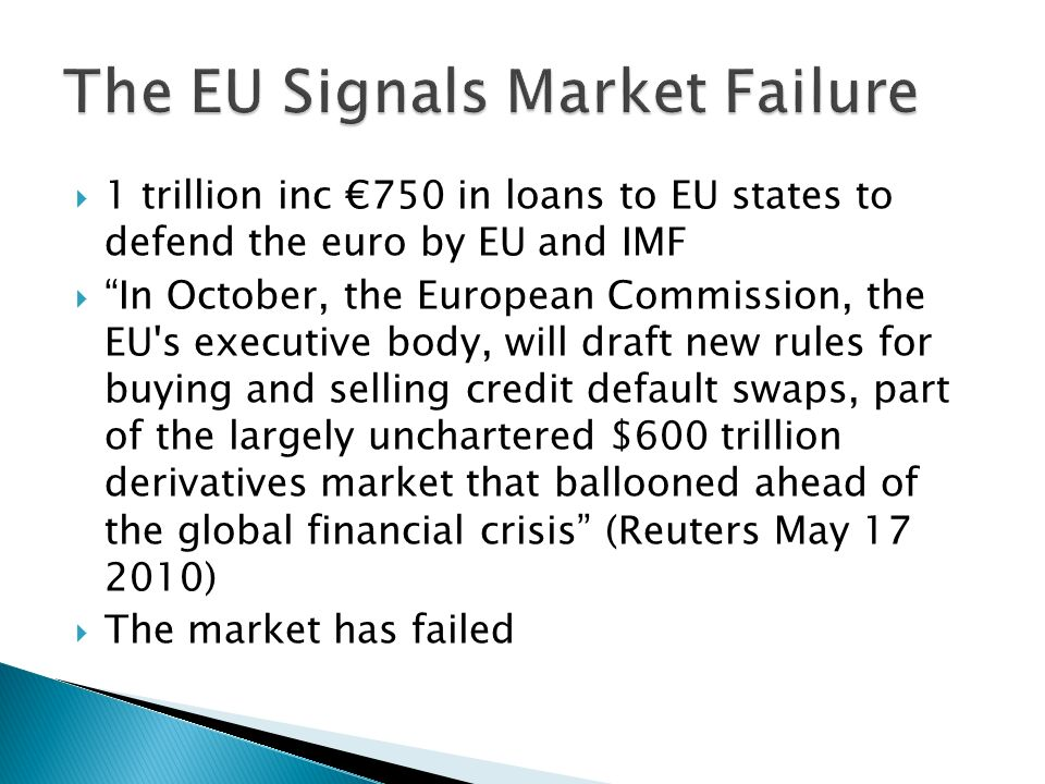 1 trillion inc 750 in loans to EU states to defend the euro by EU and IMF In October, the European Commission, the EU s executive body, will draft new rules for buying and selling credit default swaps, part of the largely unchartered $600 trillion derivatives market that ballooned ahead of the global financial crisis (Reuters May 17 2010) The market has failed