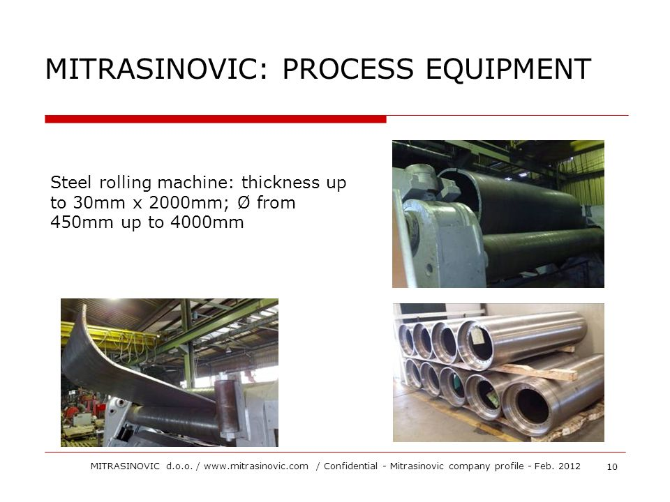 Steel rolling machine: thickness up to 30mm x 2000mm; Ø from 450mm up to 4000mm MITRASINOVIC: PROCESS EQUIPMENT 10 MITRASINOVIC d.o.o. / www.mitrasino