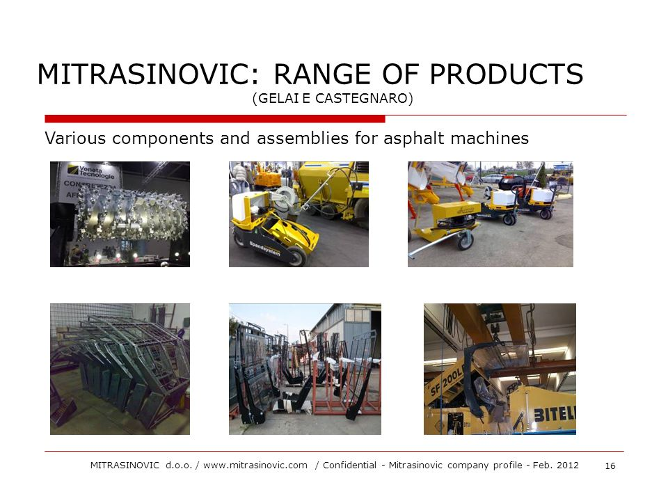 MITRASINOVIC: RANGE OF PRODUCTS (GELAI E CASTEGNARO) Various components and assemblies for asphalt machines 16 MITRASINOVIC d.o.o. / www.mitrasinovic.