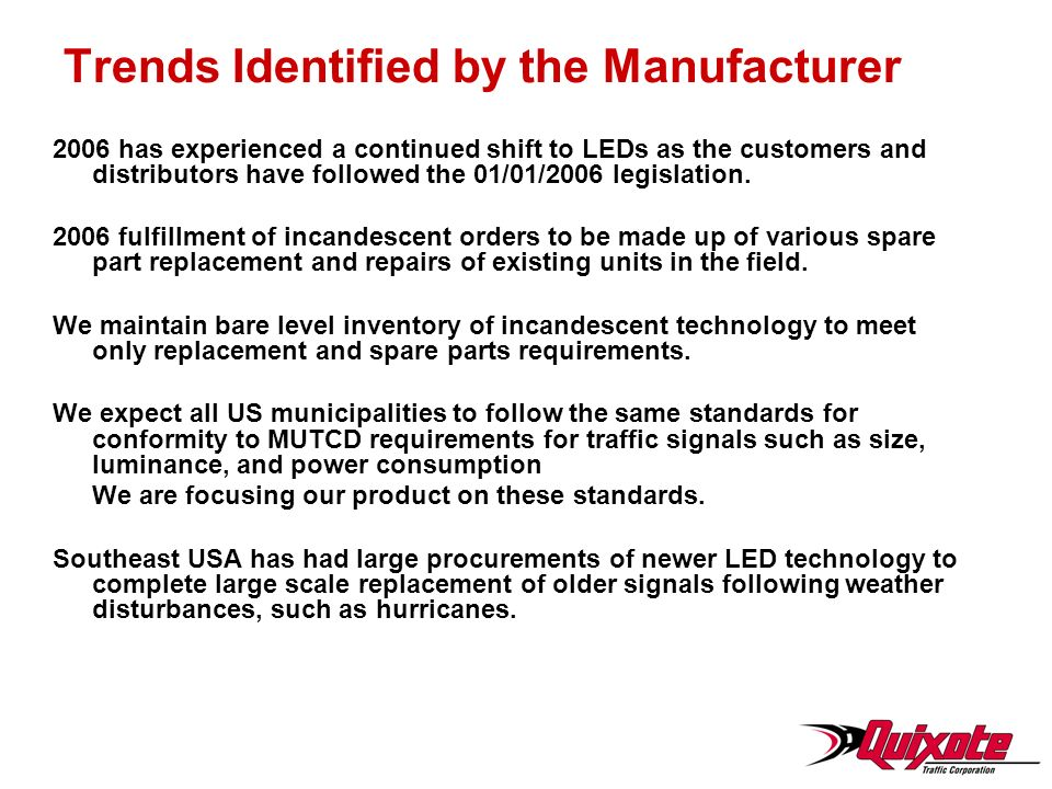 Trends Identified by the Manufacturer 2006 has experienced a continued shift to LEDs as the customers and distributors have followed the 01/01/2006 legislation.