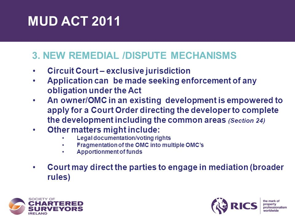 MUD ACT 2011 3. NEW REMEDIAL /DISPUTE MECHANISMS Circuit Court – exclusive jurisdiction Application can be made seeking enforcement of any obligation