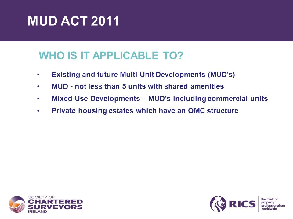 MUD ACT 2011 WHO IS IT APPLICABLE TO? Existing and future Multi-Unit Developments (MUDs) MUD - not less than 5 units with shared amenities Mixed-Use D