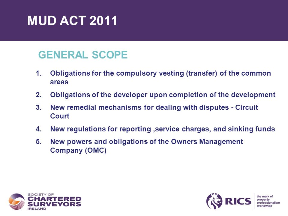 MUD ACT 2011 GENERAL SCOPE 1.Obligations for the compulsory vesting (transfer) of the common areas 2.Obligations of the developer upon completion of the development 3.New remedial mechanisms for dealing with disputes - Circuit Court 4.New regulations for reporting,service charges, and sinking funds 5.New powers and obligations of the Owners Management Company (OMC)