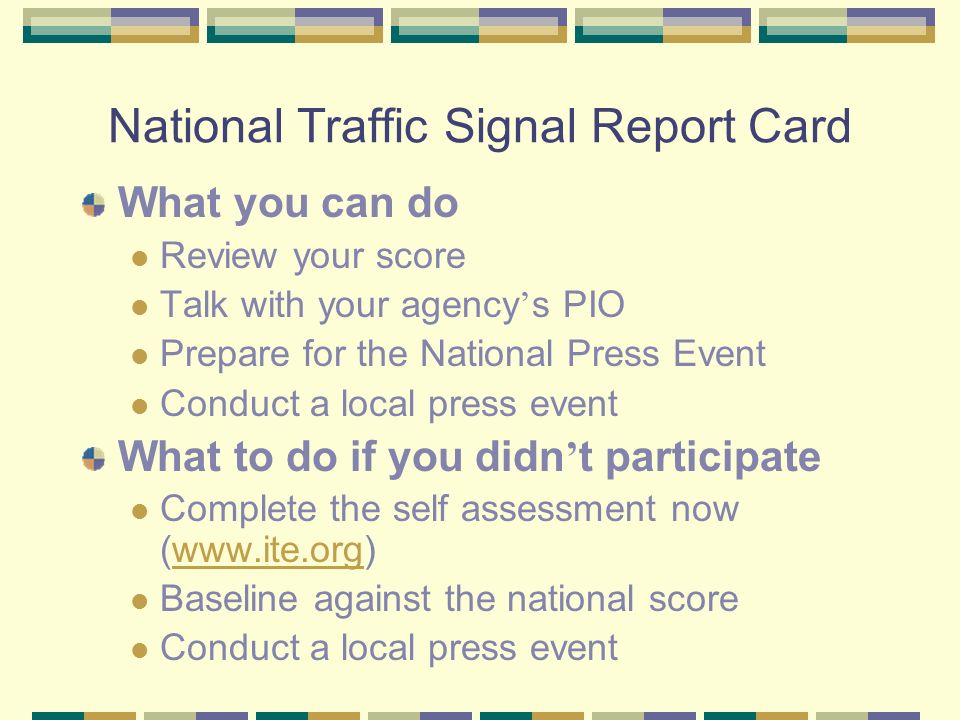 National Traffic Signal Report Card What you can do Review your score Talk with your agency s PIO Prepare for the National Press Event Conduct a local press event What to do if you didn t participate Complete the self assessment now (www.ite.org)www.ite.org Baseline against the national score Conduct a local press event