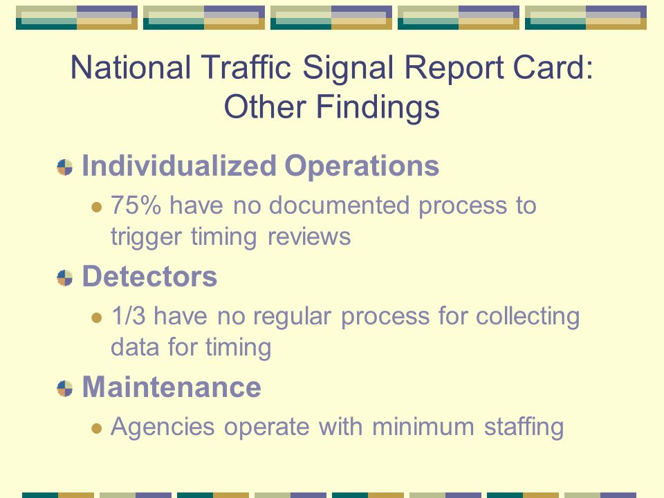 National Traffic Signal Report Card: Other Findings Individualized Operations 75% have no documented process to trigger timing reviews Detectors 1/3 have no regular process for collecting data for timing Maintenance Agencies operate with minimum staffing
