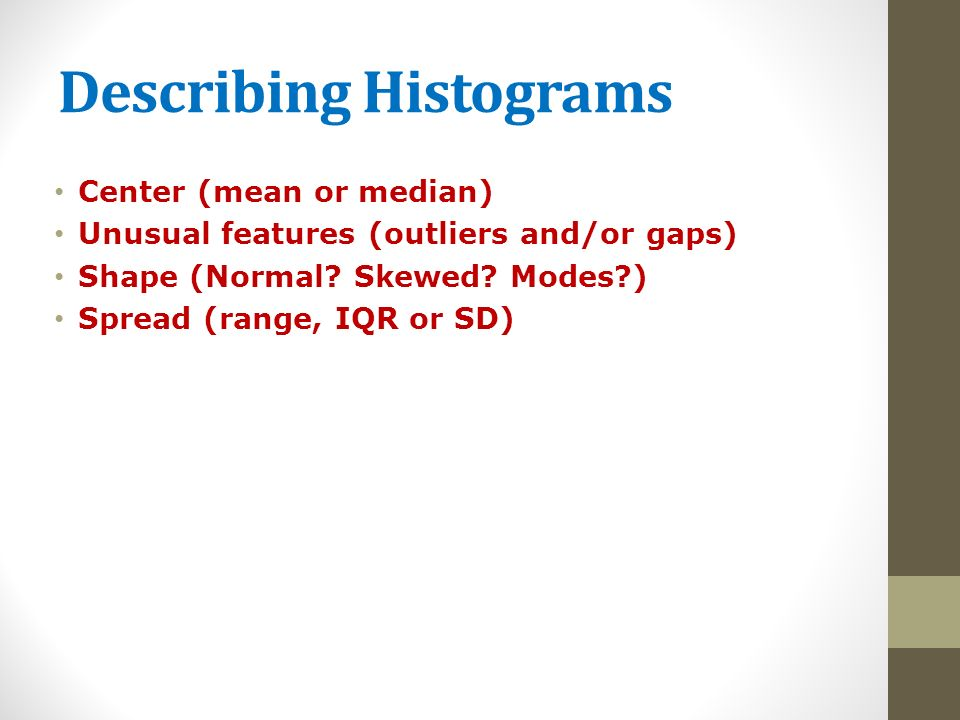 Describing Histograms Center (mean or median) Unusual features (outliers and/or gaps) Shape (Normal.