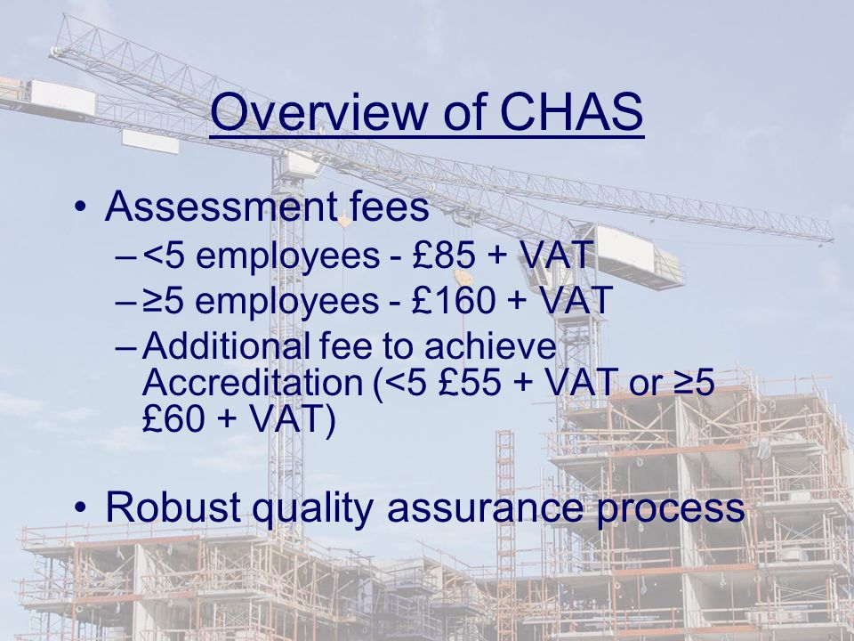 Overview of CHAS Assessment fees –<5 employees - £85 + VAT –5 employees - £160 + VAT –Additional fee to achieve Accreditation (<5 £55 + VAT or 5 £60 + VAT) Robust quality assurance process