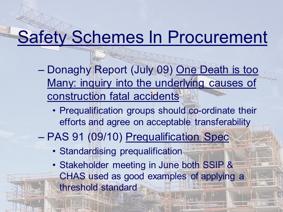 Safety Schemes In Procurement –Donaghy Report (July 09) One Death is too Many: inquiry into the underlying causes of construction fatal accidents Prequalification groups should co-ordinate their efforts and agree on acceptable transferability –PAS 91 (09/10) Prequalification Spec Standardising prequalification Stakeholder meeting in June both SSIP & CHAS used as good examples of applying a threshold standard