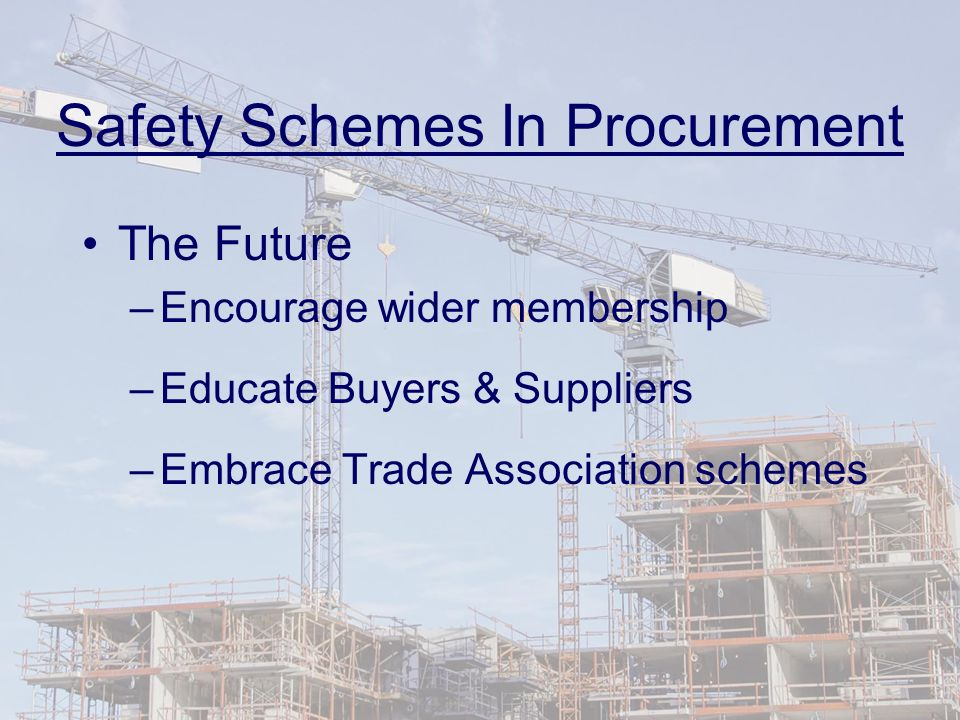Safety Schemes In Procurement The Future –Encourage wider membership –Educate Buyers & Suppliers –Embrace Trade Association schemes