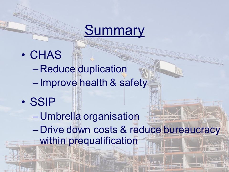 Summary CHAS –Reduce duplication –Improve health & safety SSIP –Umbrella organisation –Drive down costs & reduce bureaucracy within prequalification