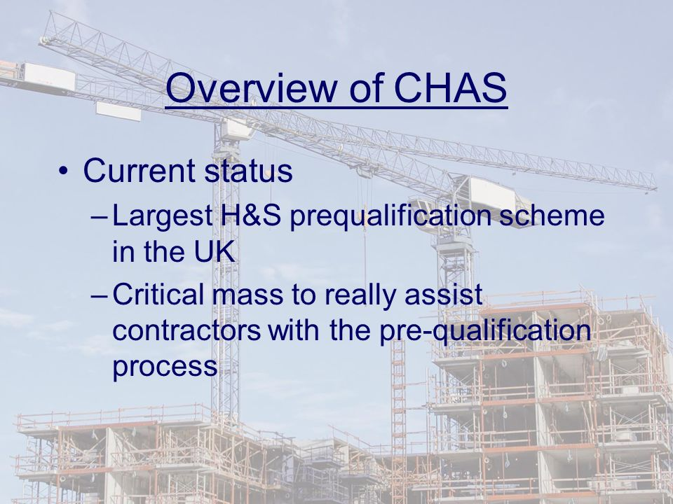Overview of CHAS Current status –Largest H&S prequalification scheme in the UK –Critical mass to really assist contractors with the pre-qualification process