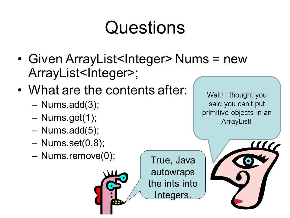 Questions Given ArrayList Nums = new ArrayList ; What are the contents after: –Nums.add(3); –Nums.get(1); –Nums.add(5); –Nums.set(0,8); –Nums.remove(0