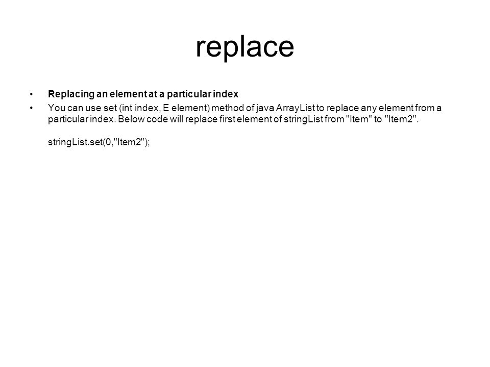 replace Replacing an element at a particular index You can use set (int index, E element) method of java ArrayList to replace any element from a parti
