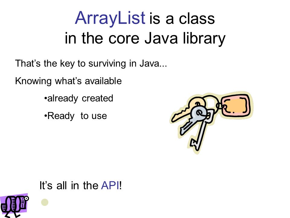 Some ArrayList methods ArrayList stringList = new ArrayList (); //Generic ArrayList to Store only String objects Putting an Item into ArrayList –Second line will result in compilation error because this Java ArrayList will only allow String elements.
