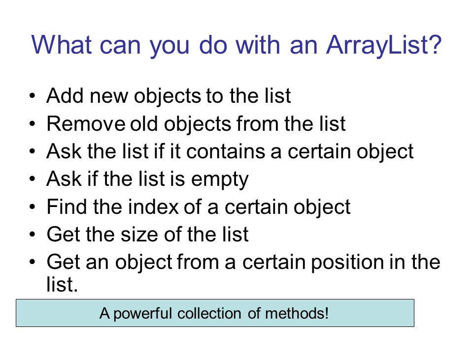 What can you do with an ArrayList? Add new objects to the list Remove old objects from the list Ask the list if it contains a certain object Ask if th