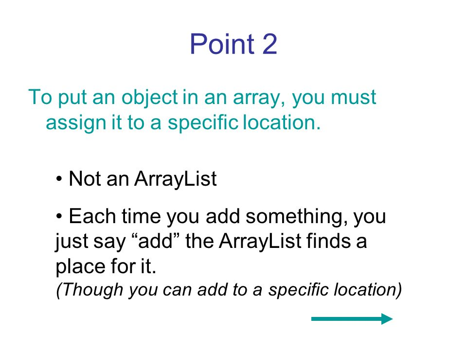 Point 2 To put an object in an array, you must assign it to a specific location. Not an ArrayList Each time you add something, you just say add the Ar